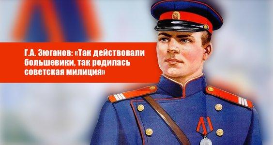 Г.А. Зюганов: «Так действовали большевики, так родилась советская милиция»