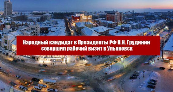 Народный кандидат в Президенты РФ П.Н. Грудинин совершил рабочий визит в Ульяновск