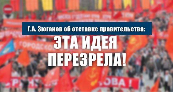 Г.А. Зюганов об отставке правительства: Эта идея перезрела!