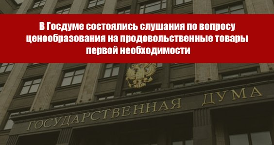 В Государственной Думе состоялись Всероссийские Парламентские слушания по вопросу ценообразования на продовольственные товары первой необходимости