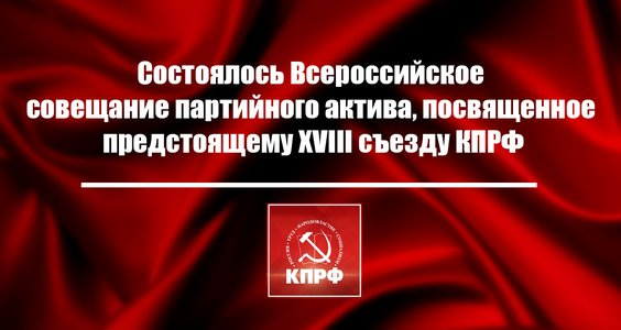 Состоялось Всероссийское совещание партийного актива, посвященное предстоящему XVIII съезду КПРФ