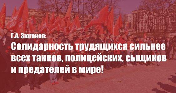 Г.А. Зюганов: Солидарность трудящихся сильнее всех танков, полицейских, сыщиков и предателей в мире!
